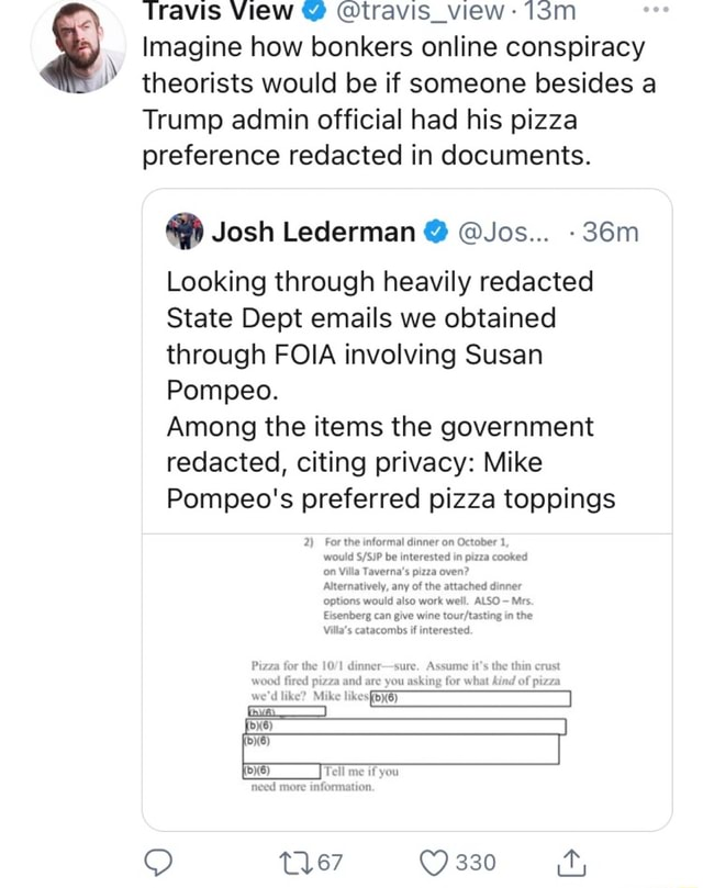 Travis View travis view  Imagine how bonkers online conspiracy theorists would be if someone besides a Trump admin official had his pizza preference redacted in documents. Josh Lederman  Jos Looking through heavily redacted State Dept emails we obtained through FOIA involving Susan Pompeo. Among the items the government redacted, citing privacy Mike Pompeo's preferred pizza toppings 2 For the informal dinner on October 1, would be interested in pizza cooked on Villa Taverna's pizza oven Alternatively, any of the attached dinner options would also work well. ALSO Mrs Eisenberg can give wine in the Villa's catacombs if interested. a for the 10 dinner sure. Assume it's the thin crust weed ed pizza and are you asking for what kind of pizza we'd like Mike ms need more information 330 it, memes