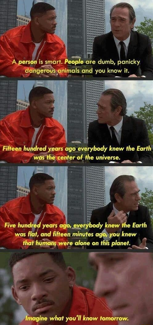 Ing A person is smart. le are dumb, panicky, Aeingerovssanimals and you know it. Fifteen. id ago everybody knew the Earth the center of the universe. Five years ago, everybody knew Earth was flat, and fifteen minutes knew that humang were alone on this planet. ine what you'll know meme