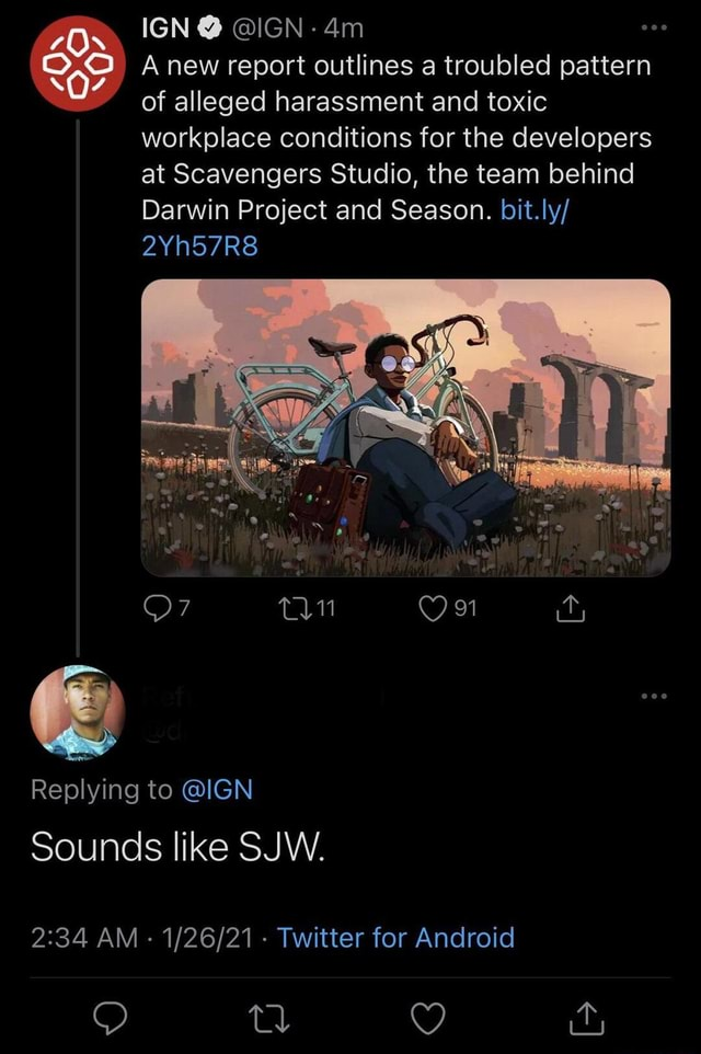 IGN IGN  2Yh57R8 A new report outlines a troubled pattern of alleged harassment and toxic workplace conditions for the developers at Scavengers Studio, the team behind Darwin Project and Season. bit.ly Replying to IGN sounds like SJW. AM   Twitter for Android meme