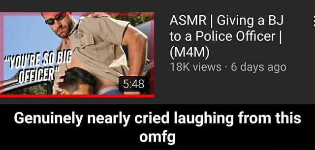 ASMR I I Giving a BJ to a Police Officer I I views  6 days ago BIG Genuinely nearly cried laughing from this omfg  Genuinely nearly cried laughing from this omfg memes