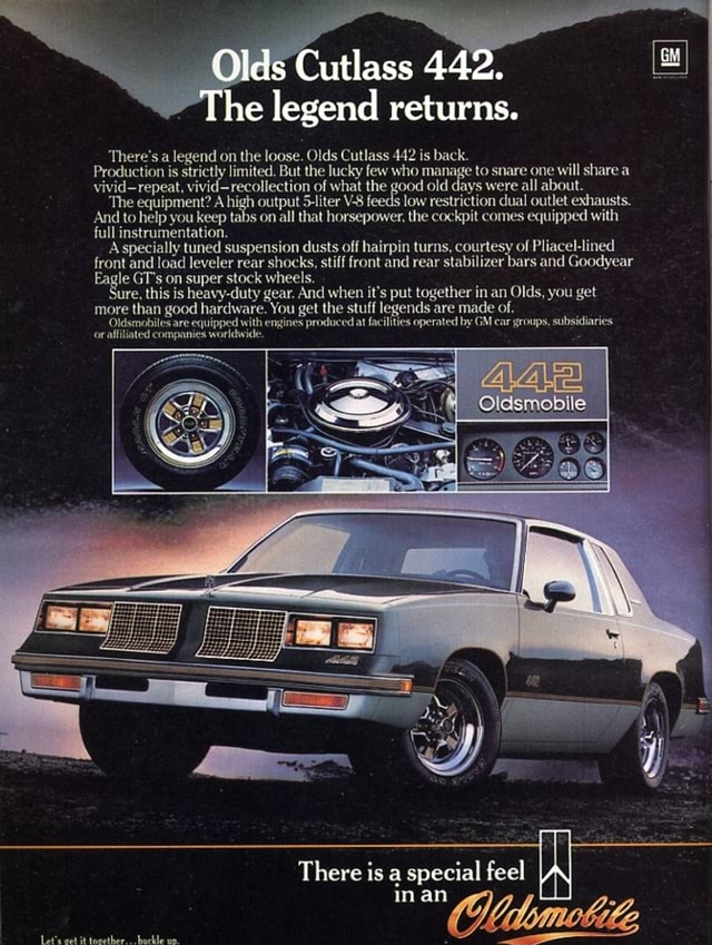 There's a legend on the loose. Olds Cutlass 442 is back. Olds Cutlass 442. he legend returns. Production is strictly limited, But the lucky few who manage to snare one will share a vivid repeat, vivid recollection of what the good old days were all about. The equipment A high output $ liter V S f low restriction dual outlet exhausts. And to help you keep tabs on all that horsepower, the cockpit comes equipped with full instrumentation. A specially tuned suspension dusts off hairpin turns, courtesy of Pliacel lined front and load leveler rear shocks, stiff front and rear stabilizer bars and Goodyear Eagle GT's on super stock wheels. ure, this is heavy duty gear. And when it's put together in an Olds, you get more than good hardware. You get the stuff legends are made of. Oldsmobiles are equ