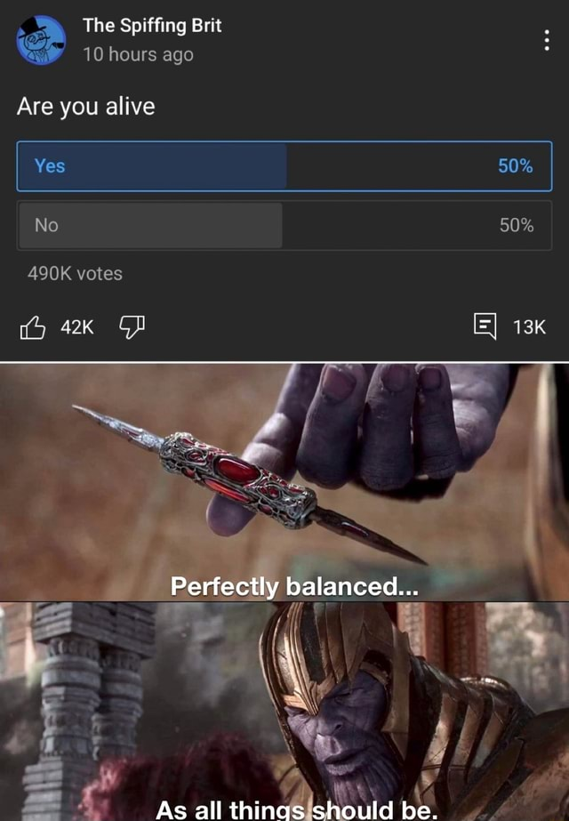The Spiffing Brit 10 hours ago Yes 50% Are you alive No 490K votes Perfectly balanced As all things should be memes