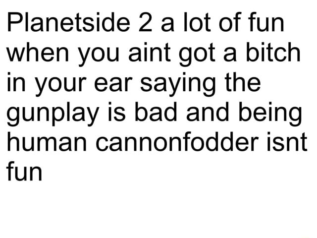 Planetside 2 a lot of fun when you aint got a bitch in your ear saying the gunplay is bad and being human cannonfodder isnt fun memes