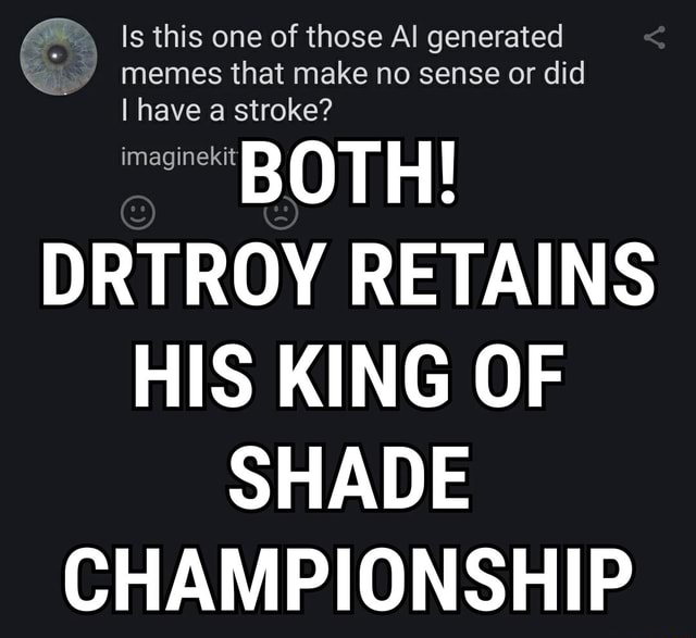 Is this one of those Al generated memes that make no sense or did I have a str BOTH DRTROY RETAINS HIS KING OF SHADE CHAMPIONSHIP