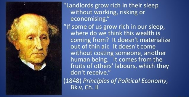 Landlords grow rich in their sleep without working, risking or economising.  f some of us grow rich in our sleep, where do we think this wealth is coming from It doesn't materialize out of thin air. It doesn't come without costing someone, another human being. It comes from the fruits of others labours, which they do not receive.  1848 Principles of Political Economy, Bk.v, Ch. II memes