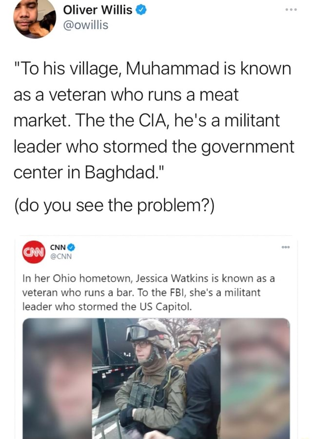 Oliver Willis  owillis To his village, Muhammad is known as a veteran who runs a meat market. The the CIA, he's a militant leader who stormed the government center in Baghdad.  do you see the problem  CNN  CNN In her Ohio hometown, Jessica Watkins is known as a veteran who runs a bar. To the FBI, she's a militant leader who stormed the US Capitol meme