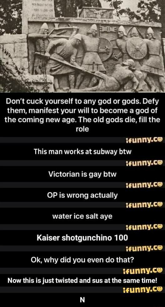 Do not cuck yourself to any god or gods. Defy them, manifest your will to become a god of the coming new age. The old gods die, fill the role This man works at subway btw teunny.ce teunny.co Victorian is gay btw OP is wrong actually water ice salt aye Kaiser shotgunchino 100 Ok, why did you even do that Now this is just twisted and sus at the same time  N memes
