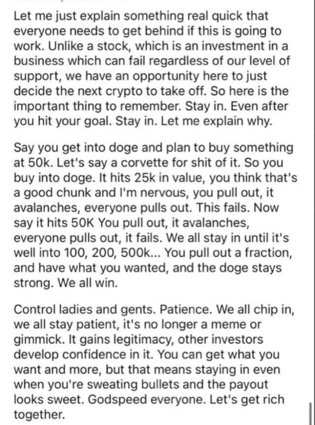 Let me just explain something real quick that everyone needs to get behind if this is going to work. Unlike a stock, which is an investment in a business which can fail regardless of our level of support, we have an opportunity here to just decide the next crypto to take off. So here is the important thing to remember. Stay in. Even after you hit your goal. Stay in. Let me explain why. Say you get into doge and plan to buy something at Let's say a corvette for shit of it. So you buy into doge. It hits in value, you think that's a good chunk and I'm nervous, you pull out, it avalanches, everyone pulls out. This fails. Now say it hits SOK You pull out, it avalanches, everyone pulls out, it fails. We all stay in until it's well into 100, 200, 500k You pull out a fraction, and have what you wa