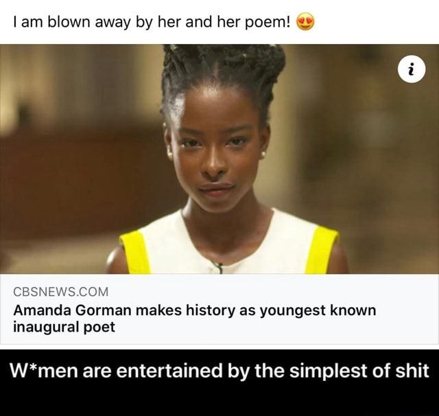 Am blown away by her and her poem Amanda Gorman makes history as youngest known inaugural poet W*men are entertained by the simplest of shit  W*men are entertained by the simplest of shit meme