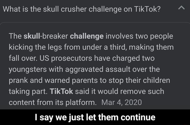 What is the skull crusher challenge on TikTok The skull breaker challenge involves two people kicking the legs from under a third, making them fall over. US prosecutors have charged two youngsters with aggravated assault over the prank and warned parents to stop their children taking part. TikTok said it would remove such content from its platform. Mar 4, 2020 say we just let them continue I say we just let them continue memes