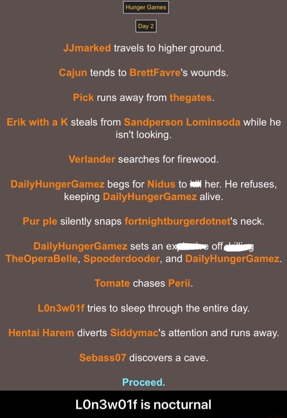 Hunger Games Day2 JJmarked travels to higher ground. Cajun tends to BrettFavre's wounds. Pick runs away from thegates. Erik with a K steals from Sandperson Lominsoda while he isn't looking. Verlander searches for firewood. DailyHungerGamez begs for Nidus to her. He refuses, keeping DailyHungerGamez alive. Pur ple silently snaps fortnightburgerdotnet's neck. DailyHungerGamez sets an Off TheOperaBelle, Spooderdooder, and DailyHungerGamez. Tomate chases Perii. LOn3w01f tries to sleep through the entire day. Hentai Harem diverts Siddymac's attention and runs away. Sebass07 discovers a cave. Proceed. LOn3w01f is nocturnal L0n3w01f is nocturnal memes