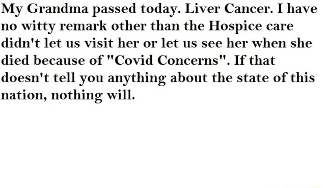 My Grandma passed today. Liver Cancer. I have no witty remark other than the Hospice care didn't let us visit her or let us see her when she died because of Covid Concerns. If that doesn't tell you anything about the state of this nation, nothing will memes