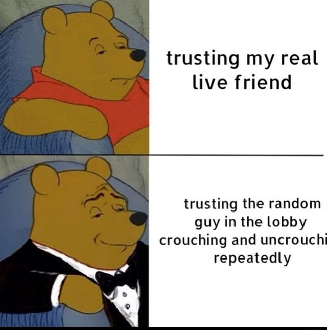 Trusting my real live friend trusting the random guy in the lobby crouching and uncrouchi repeatedly meme
