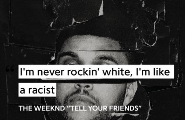 I'm never Kin white, I'm like racist THE WEEKND TELL YOUR FRIENDS memes