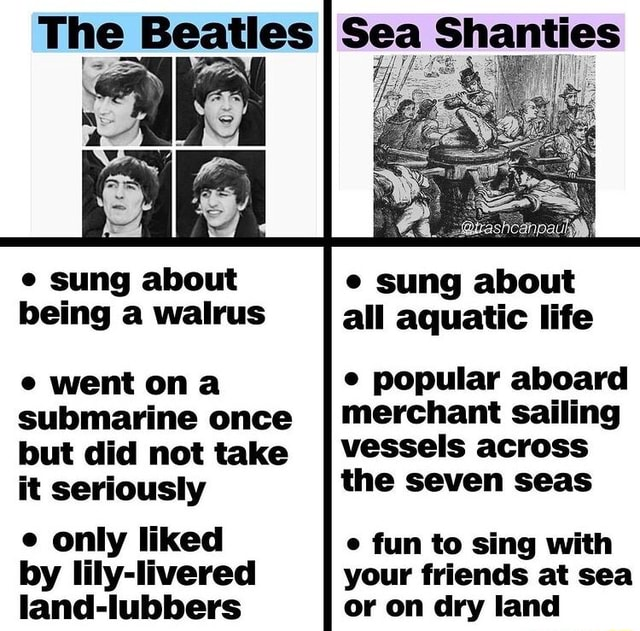 The Beatles sung about being a walrus all went ona submarine once but did not take it seriously e only liked by lily livered land lubbers Sea Shanties sung about all aquatic life popular aboard merchant sailing vessels across the seven seas e fun to sing with your friends at sea or on dry land meme