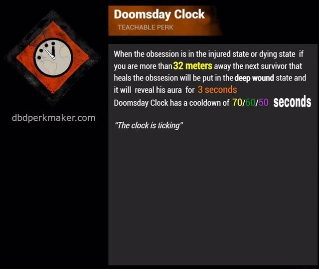 Doomsday Clock TEACHABLE PERK When the obsession is in the injured state or dying state if you are more than 32 meters away the next survivor that heals the obssesion will be put in the deep wound state and it will reveal his aura for 3 seconds Doomsday Clock has a cooldown of seconds The clock is ticking memes