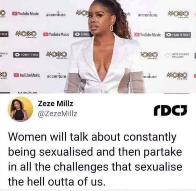 Accenture MOBO Voulube Music enture MOBO Zeze Millz ZezeMillz pc ZezeMillz Women will talk about constantly being sexualised and then partake in all the challenges that sexualise the hell outta of us meme
