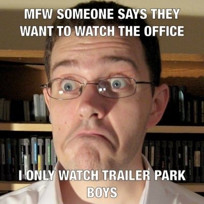 MFW SOMEONE SAYS THEY WANT TO WATCH THE OFFICE VONLY WATCH TRAILER PARK BOYS meme