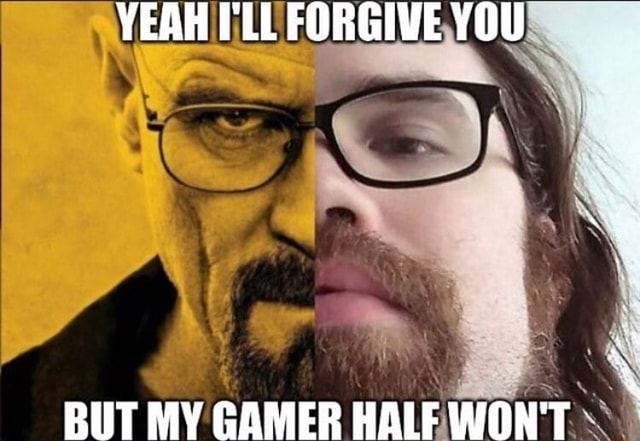 YEAH I'Ll FORGIVE YOU BUT MY GAMER HALF WON'T meme