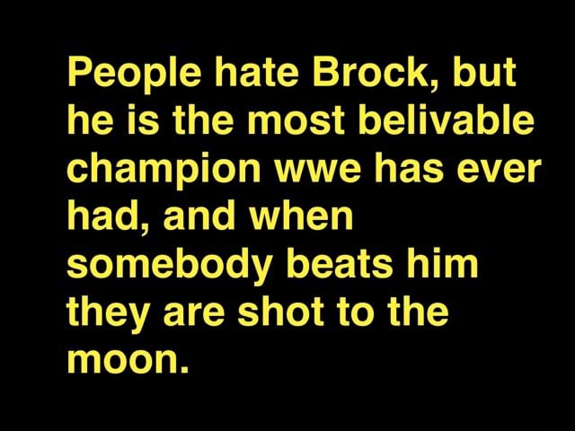 People hate Brock, but he is the most belivable champion wwe has ever had, and when somebody beats him they are shot to the moon memes