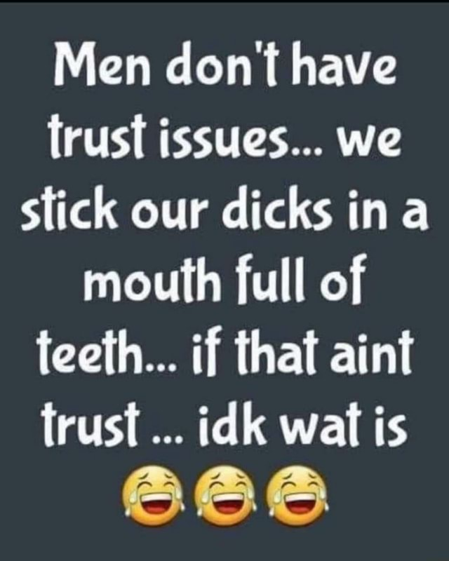 Men do not have trust issues we stick our dicks ina mouth full of teeth if that aint trust idk wall is 666 meme