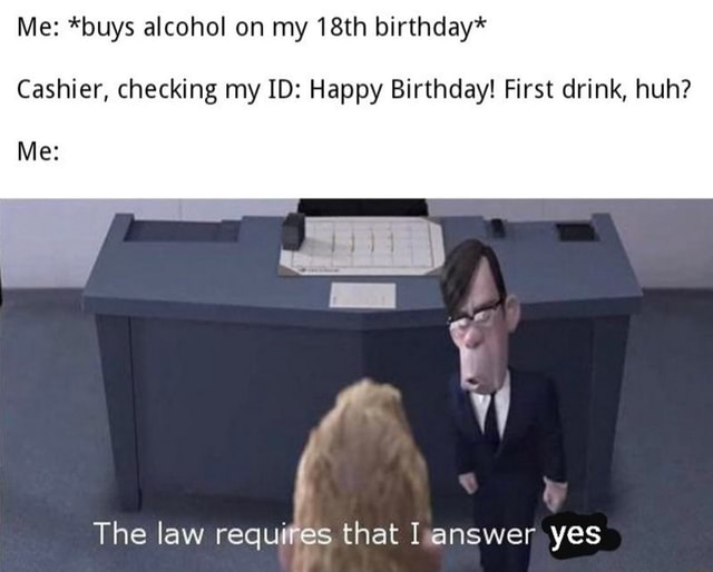 Me *buys alcohol on my 18th birthday* Cashier, checking my ID Happy Birthday First drink, huh Me The law requires that I answer yes memes