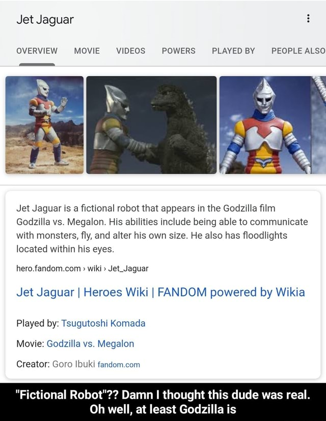 Jet Jaguar OVERVIEW MOVIE POWERS PLAYED BY PEOPLE ALSO Jet Jaguar is a fictional robot that appears in the Godzilla film Godzilla vs. Megalon. His abilities include being able to communicate with monsters, fly, and alter his own size. He also has floodlights located within his eyes. wiki Jet Jaguar Jet Jaguar I Heroes Wiki I FANDOM powered by Wikia Played by Tsugutoshi Komada Movie Godzilla vs. Megalon Creator Goro Ibuki fandom com Fictional Robot Damn I thought this dude was real. Oh well, at least Godzilla is Fictional Robot Damn I thought this dude was real. Oh well, at least Godzilla is memes