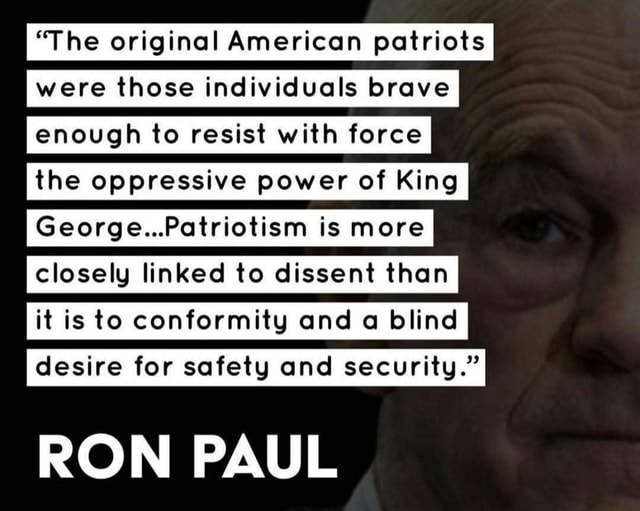 The original American patriots were those individuals brave enough to resist with force the oppressive power of King George Patriotism is more closely linked to dissent than it is to conformity and a blind desire for safety and security. RON PAUL memes