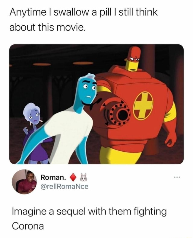 Anytime I swallow a pill I still think about this movie. Imagine a sequel with them fighting Corona memes