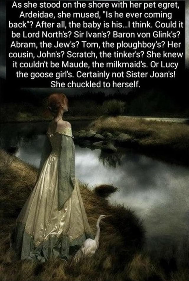 As she stood on the shore with her pet egret, I Ardeidae, she mused, Is he ever coming back After all, the baby is his think. Could it be Lord North's Sir lvan's Baron von Glink's Abram, the Jew's Tom, the ploughboy's Her cousin, John's Scratch, the tinker's She knew it couldn't be Maude, the milkmaid's. Or Lucy the goose girl's. Certainly not Sister Joan's She chuckled to herself memes