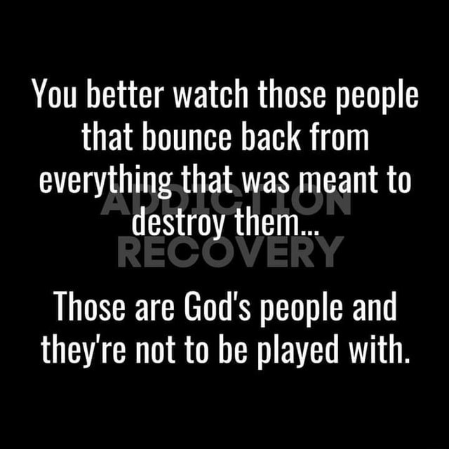 You better watch those people that bounce back from everything that was meant to destroy them Those are God's people and they're not to be played with meme