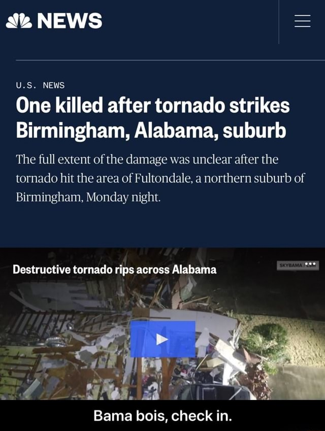 NEWS U.S. NEWS One killed after tornado strikes Birmingham, Alabama, suburb The full extent of the damage was unclear after the tornado hit the area of Fultondale, a northern suburb of Birmingham, Monday night. Destructive tornado rips across Alabama Bama bois, check in. Bama bois, check in memes