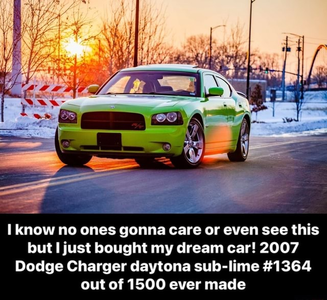 Know no ones gonna care or even see this but just bought my dream car 2007 Dodge Charger daytona sub lime 1364 out of 1500 ever made I know no ones gonna care or even see this but I just bought my dream car 2007 Dodge Charger daytona sub lime 1364 out of 1500 ever made meme