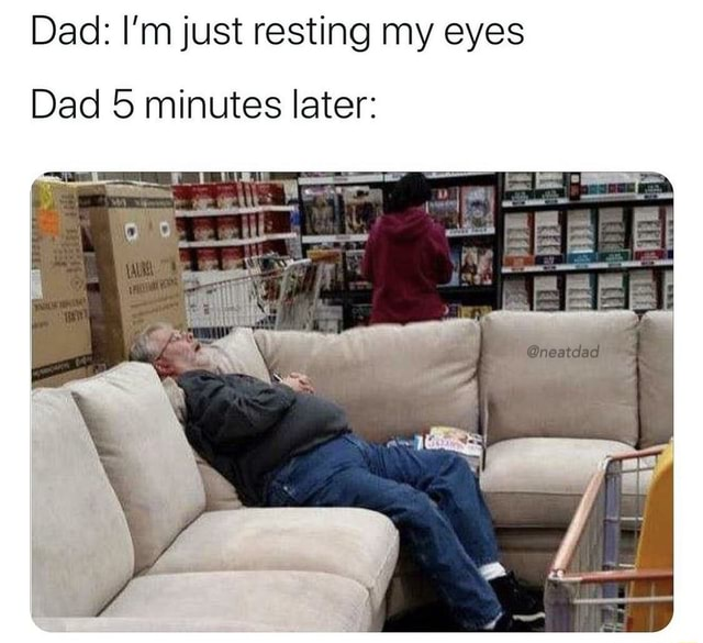 Dad I'm just resting my eyes Dad 5 minutes later Pin memes