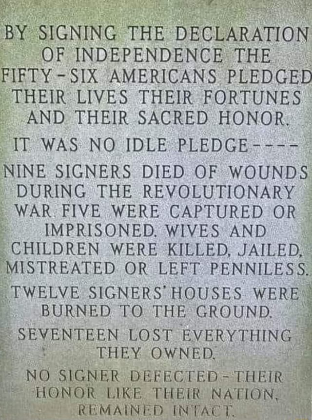 BY SIGNING THE DECLARATION OF INDEPENDENCE THE FIFTY SIX AMERICANS PLEDGED THEIR LIVES THEIR FORTUNES AND THEIR SACRED HONOR. IT WAS NO IDLE PLEDGE . NINE SIGNERS DIED OF WOUNDS DURING THE REVOLUTIONARY WAR FIVE WERE CAPTURED OR IMPRISONED. WIVES AND CHILDREN WERE KILLED, JAILED, MISTREATED OR LEFT PENNILESS. TWELVE SIGNERS HOUSES WERE BURNED TO THE GROUND. SEVENTEEN LOST EVERYTHING NO SIGNER DEFECTED THEIR HONOR LIKE. THEIR REMAINED IN NATION, REMAINED INTACT memes