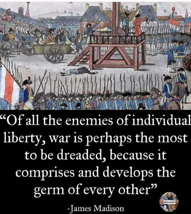Of all the enemies of individual liberty, war is perhaps the most to be dreaded, because it comprises and develops the germ of every other James Madison memes
