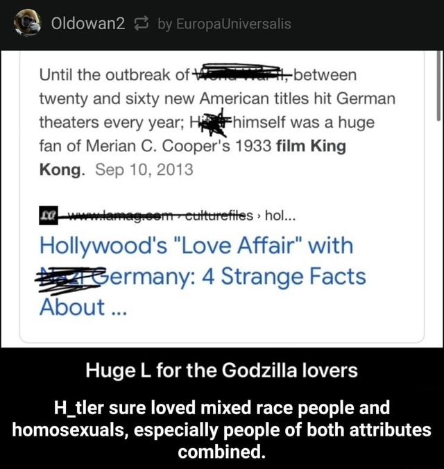 Oldowan2 Until the outbreak of between twenty and sixty new American titles hit German theaters every year Hy himself was a huge fan of Merian C. Cooper's 1933 film King Kong. Sep 10, 2013 hol Hollywood's Love Affair with ermany 4 Strange Facts About Huge L for the Godzilla lovers H tler sure loved mixed race people and homosexuals, especially people of both attributes combined. H tler sure loved mixed race people and homosexuals, especially people of both attributes combined meme