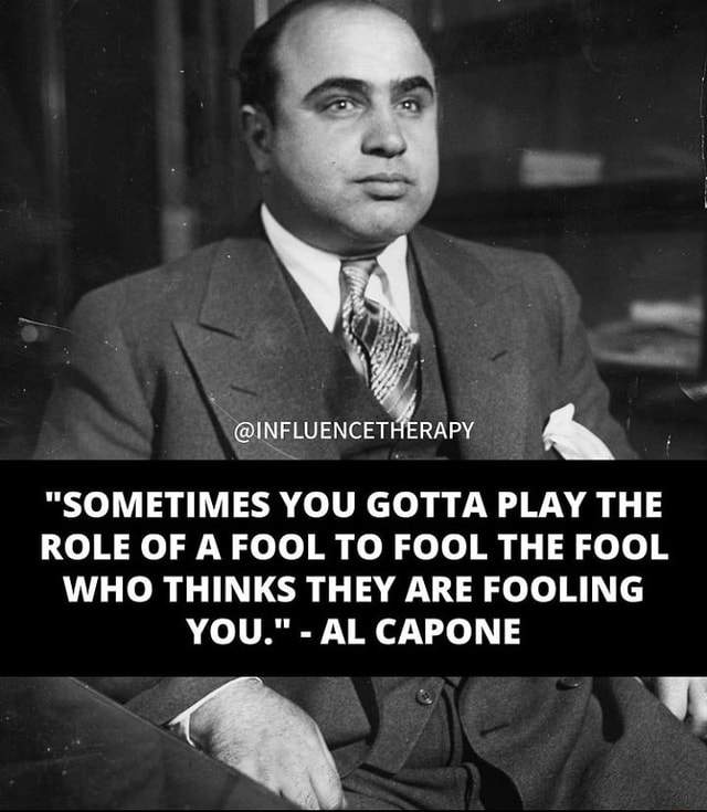 INFLUENCET RAPY SOMETIMES YOU GOTTA PLAY THE ROLE OF A FOOL TO FOOL THE FOOL WHO THINKS THEY ARE FOOLING YOU. AL CAPONE meme