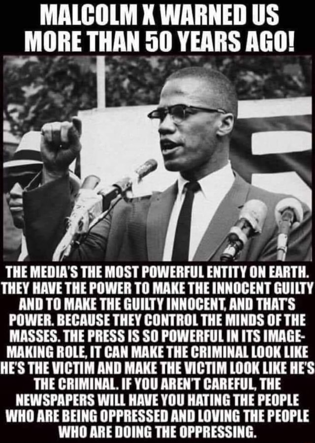 MALCOLM KX WARNED US MORE THAN YEARS AGO bs THE MEDIA'S THE MOST POWERFUL ENTITY ON EARTH. THEY HAVE THE POWER TO MAKE THE INNOCENT GUILTY AND TO MAKE THE GUILTY INNOCENT, AND THATS POWER. BECAUSE THEY CONTROL THE MINDS OF THE MASSES. THE PRESS IS SO POWERFUL IN ITS IMAGE MAKING ROLE, IT CAN MAKE THE CRIMINAL LOOK LIKE HE'S THE VICTIM AND MAKE THE VICTIM LOOK LIKE HE'S THE CRIMINAL. IF YOU AREN'T CAREFUL, THE NEWSPAPERS WILL HAVE YOU HATING THE PEOPLE WHO ARE BEING OPPRESSED AND LOVING THE PEOPLE WHO ARE DOING THE OPPRESSING memes