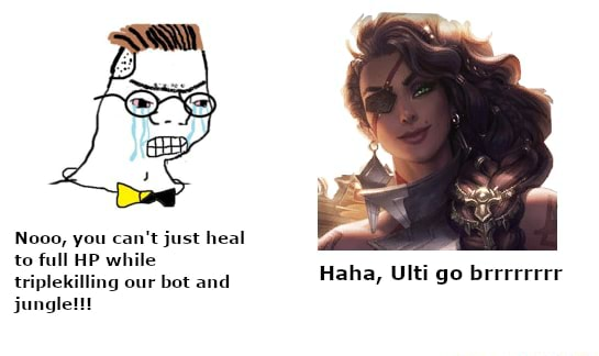 Nooo, you can not just heal to full HP while triplekilling our bot and jungle Haha, Ulti go brrrrrrer meme