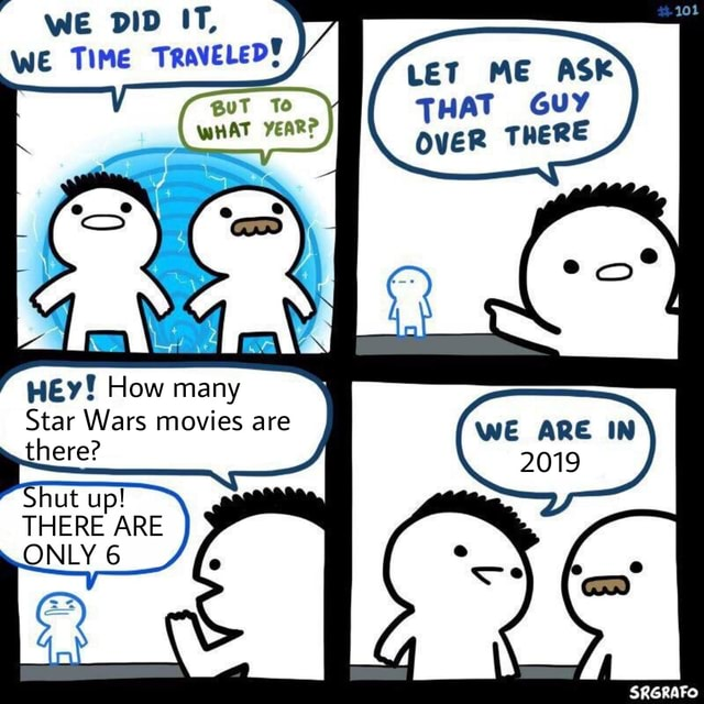 WE DID IT, WE guT To WHAT YEAR LET ME ASK THAT OVER GUY THERE HEy How many Star Wars movies are there Shut up THERE ARE } ONLY 6 WE ARE IN 2019 memes