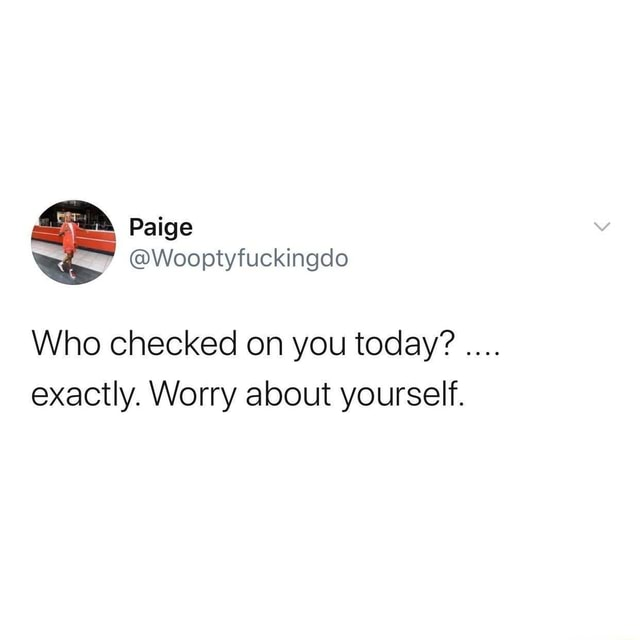 Paige Wooptyfuckingdlo Who checked on you today exactly. Worry about yourself meme