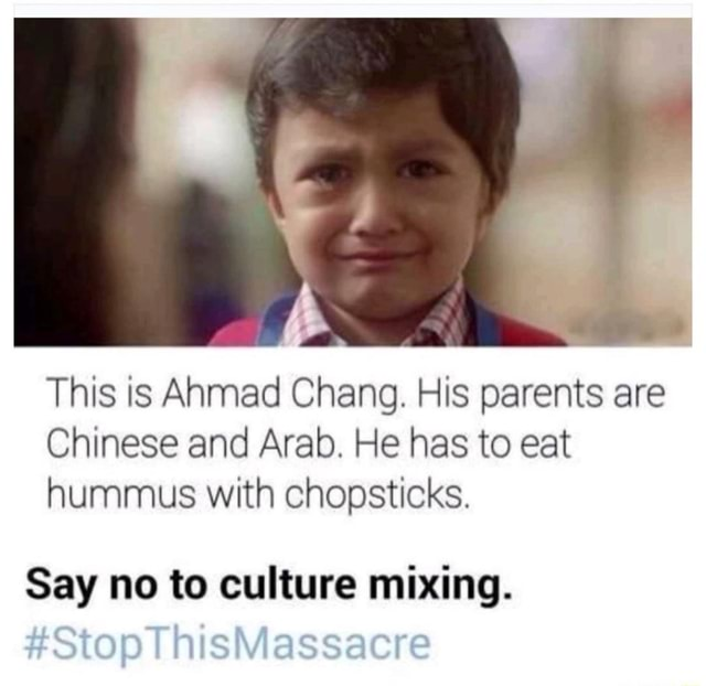This is Anmad Chang. His parents are Chinese and Arab. He has to eat hummus with chopsticks. Say no to culture mixing. Stop ThisMassacre meme