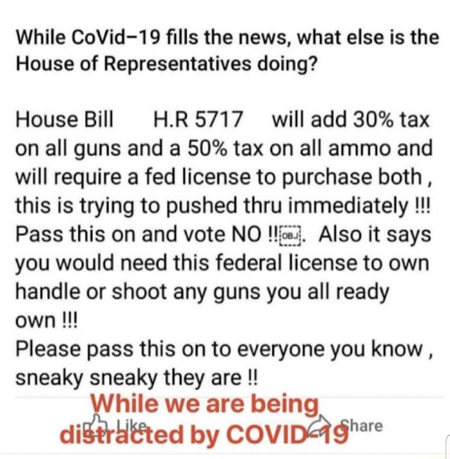 While CoVid 19 fills the news, what else is the House of Representatives doing House Bill FL.RS717 will add 30% tax on all guns and a 50% tax on all ammo and will require a fed license to purchase both, this is trying to pushed thru immediately Pass this on and vote NO Also it says you would need this federal license to own handle or shoot any guns you all ready own Please pass this on to everyone you know, sneaky sneaky they are While we are being by meme
