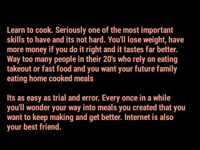 Learn to cook. Seriously one of the most important skills to have and its not hard. You'll lose weight, have more money if you do it right and it tastes far better. Way too many people in their 20's who rely on eating takeout or fast food and you want your future family eating home cooked meals Its as easy as trial and error. Every once in a while you'll wonder your way into meals you created that you want to keep making and get better. Internet is also your best friend meme