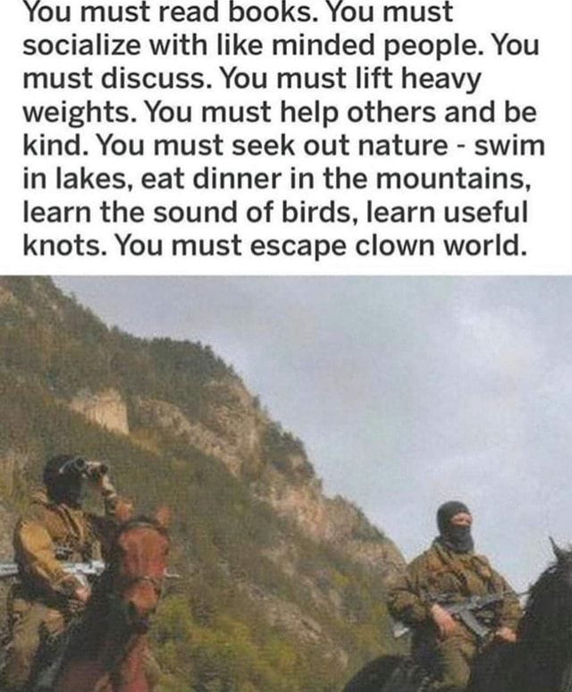 You must read books. You must socialize with like minded people. You must discuss. You must lift heavy weights. You must help others and be kind. You must seek out nature swim in lakes, eat dinner in the mountains, learn the sound of birds, learn useful knots. You must escape clown world meme