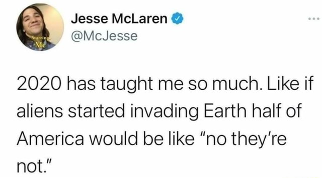 Jesse 2020 has taught me so much. Like if aliens started invading Earth half of America would be like no they're not. meme