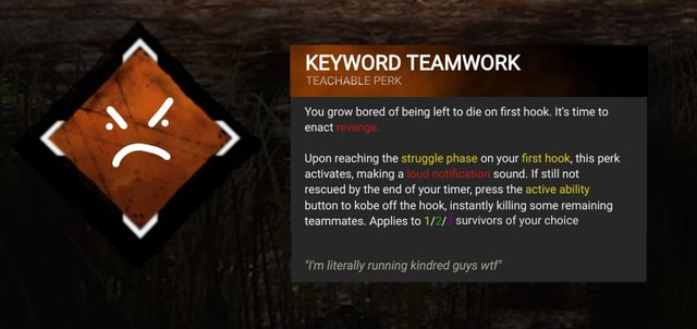 KEYWORD TEAMWORK TEACHABLE PERK You grow bored of being left to die on first hook. It's time to enact Upon reaching the struggle phase on your first hook, this perk activates, making a sound. If still not rescued by the end of your timer, press the active ability button to kobe off the hook, instantly killing some remaining teammates. Applies to survivors of your choice I'm literally running kindred guys wtf memes