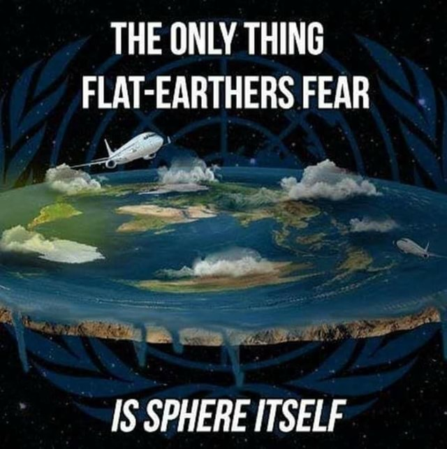 THE ONLY THING FLAT EARTHERS FEAR IS SPHERE ITSELF memes