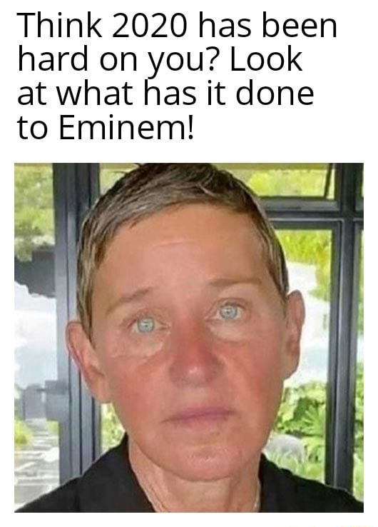 Think 2020 has been hard on you Look at what has it done to Eminem memes